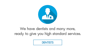 We have dentists and many more, ready to give you high standard services.
